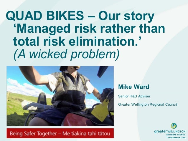 QUAD BIKES – Our story  'Managed risk rather than  total risk elimination.'  (A wicked problem)  Mike Ward  Senior H&S Adv...