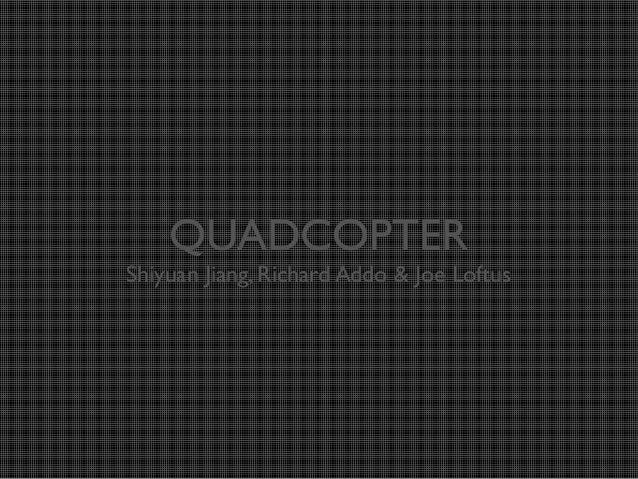 QUADCOPTER  Shiyuan Jiang, Richard Addo & Joe Loftus