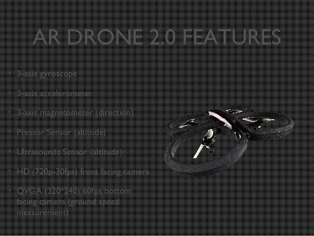 AR DRONE 2.0 FEATURES •  3-axis gyroscope  •  3-axis accelerometer  •  3-axis magnetometer (direction)  •  Pressor Sensor ...