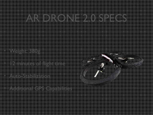 AR DRONE 2.0 SPECS •  Weight: 380g  •  12 minutes of flight time  •  Auto-Stabilization  •  Additional GPS Capabilities