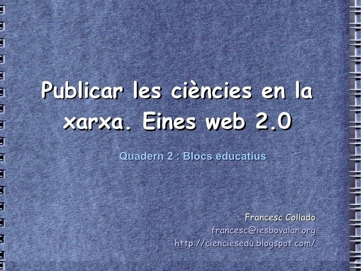 <li>Publicar les ciències en la xarxa-> Eines web 2->0 Francesc Collado [email_address] http://cienciesedu->blogs...
