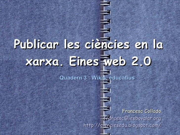 Publicar les ciències en la xarxa. Eines web 2.0 Francesc Collado [email_address] http://cienciesedu.blogspot.com/ Quadern...