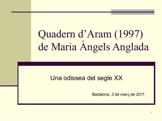 1 Quadern d'Aram (1997) de Maria Àngels Anglada Una odissea del segle XX Badalona, 3 de març de 2011