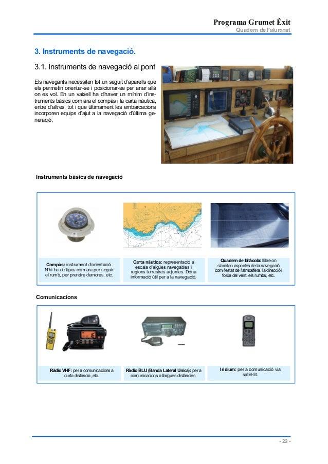 Programa Grumet Èxit Quadern de l'alumnat - 22 - 3. Instruments de navegació. 3.1. Instruments de navegació al pont Els na...