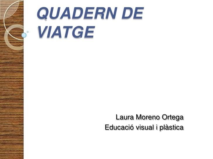 QUADERN DE VIATGE<br />Laura Moreno Ortega<br />Educació visual i plàstica<br />