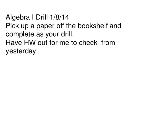 Algebra I Drill 1/8/14 Pick up a paper off the bookshelf and complete as your drill. Have HW out for me to check from yest...