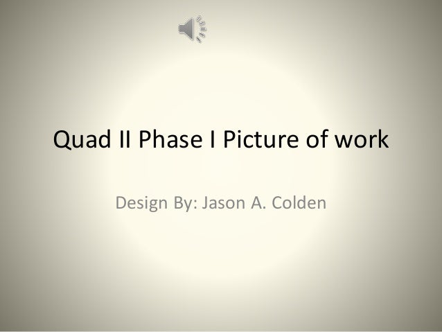 Quad II Phase I Picture of work Design By: Jason A. Colden