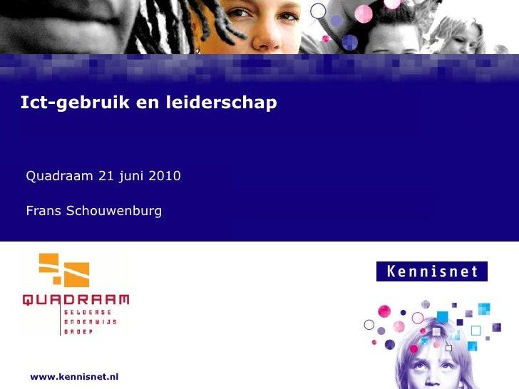 Ict-gebruik en leiderschap <ul><ul><li>Quadraam 21 juni 2010 </li></ul></ul><ul><ul><li>Frans Schouwenburg  </li></ul></ul>