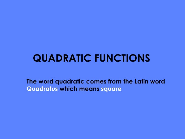 QUADRATIC FUNCTIONS The word quadratic comes from the Latin word  Quadratus  which means  square