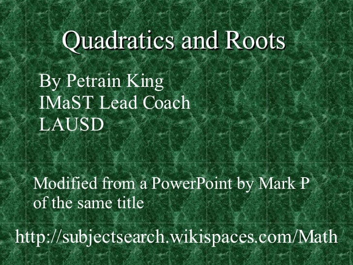 Quadratics and Roots By Petrain King IMaST Lead Coach LAUSD Modified from a PowerPoint by Mark P  of the same title http:/...