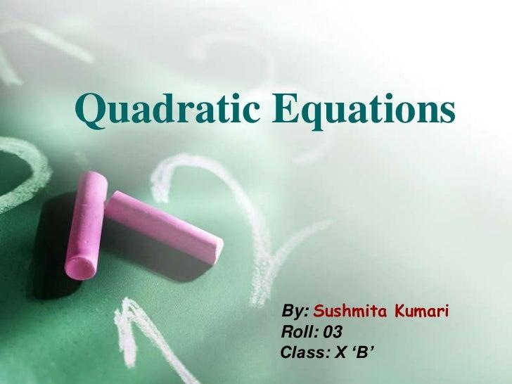 Quadratic Equations          By: Sushmita Kumari          Roll: 03          Class: X 'B'