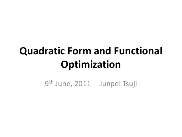 Quadratic Form and Functional        Optimization     9th June, 2011   Junpei Tsuji