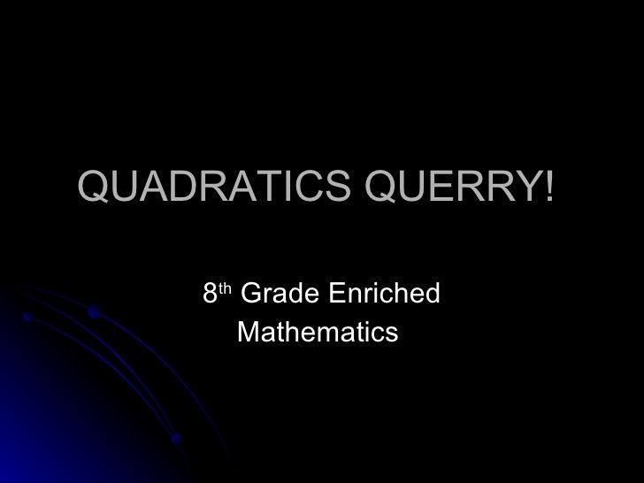 QUADRATICS QUERRY!  8 th  Grade Enriched Mathematics