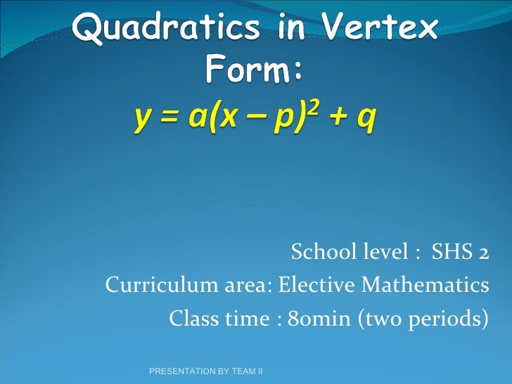 School level  :  SHS 2 Curriculum area: Elective Mathematics Class time : 80min (two periods) PRESENTATION BY TEAM II