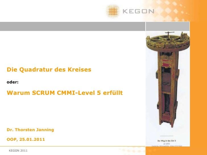 KEGON 2011<br />Die Quadratur des Kreises <br />oder: <br />Warum SCRUM CMMI-Level 5 erfüllt<br />Dr. Thorsten Janning<br ...