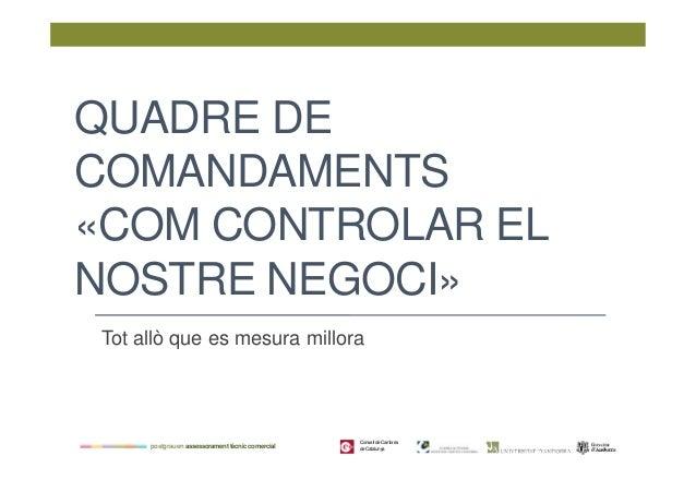 QUADRE DE COMANDAMENTS «COM CONTROLAR EL NOSTRE NEGOCI» Tot allò que es mesura millora  postgrau en assessorament tècnic c...