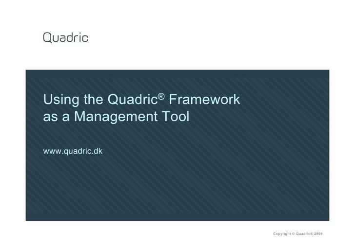 Using the Quadric® Framework as a Management Tool  www.quadric.dk                                    Copyright © Quadric® ...