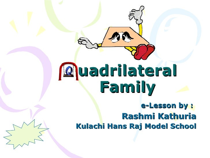 uadrilateral Family e-Lesson by :   Rashmi Kathuria Kulachi Hans Raj Model School