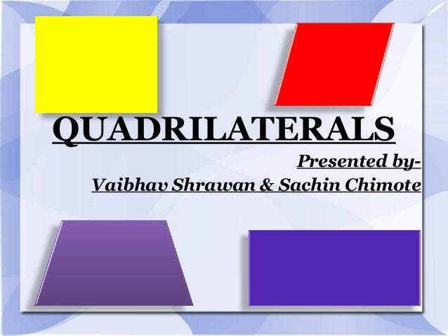 QUADRILATERALS Presented by- Vaibhav Shrawan & Sachin Chimote
