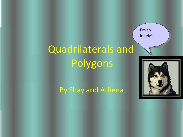 Quadrilaterals and  Polygons By Shay and Athena I'm so lonely!