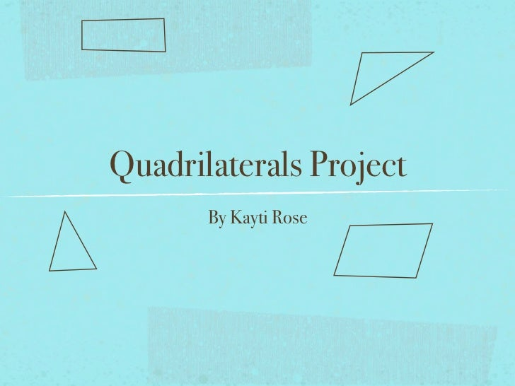 Quadrilaterals Project       By Kayti Rose