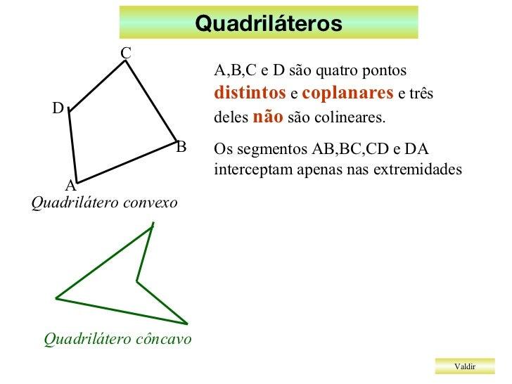 Quadriláteros Valdir A,B,C e D são quatro pontos  distintos  e  coplanares  e três deles  não  são colineares. Os segmento...