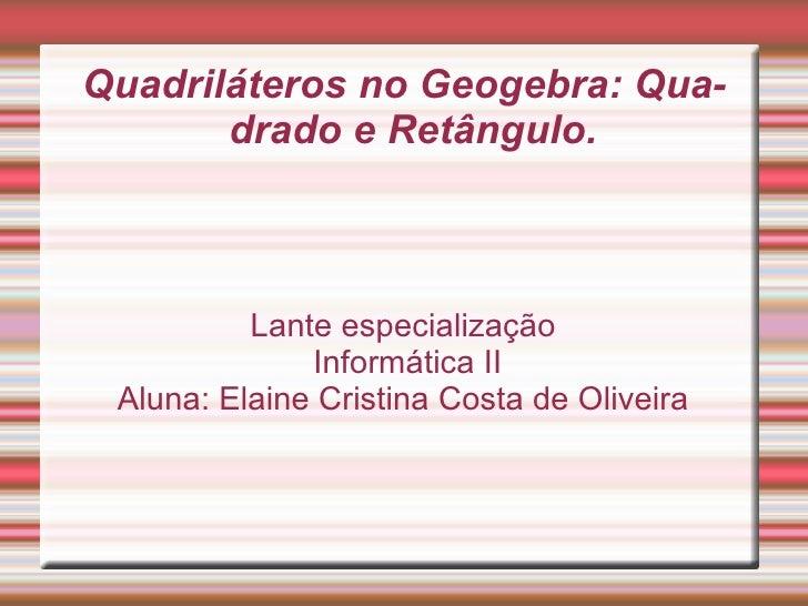 Quadriláteros no Geogebra: Qua-       drado e Retângulo.          Lante especialização              Informática II Aluna: ...