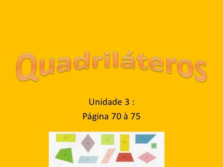 Quadriláteros<br />Unidade 3 :<br />Página 70 à 75 <br />