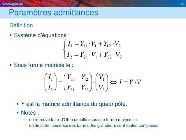 www.geii.eu 11 Paramètres admittances Définition  Système d'équations :  Sous forme matricielle :  Y est la matrice adm...