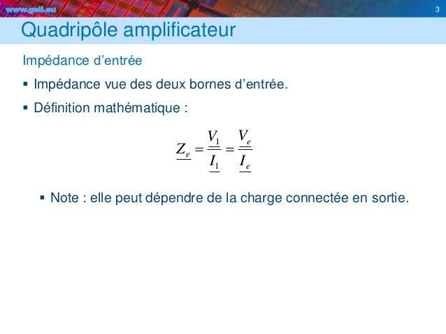 www.geii.eu 3 Quadripôle amplificateur Impédance d'entrée  Impédance vue des deux bornes d'entrée.  Définition mathémati...