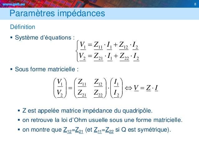 www.geii.eu 8 Paramètres impédances Définition  Système d'équations :  Sous forme matricielle :  Z est appelée matrice ...
