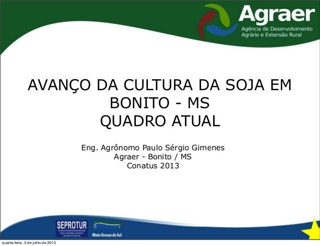 AVANÇO DA CULTURA DA SOJA EM BONITO - MS QUADRO ATUAL Eng. Agrônomo Paulo Sérgio Gimenes Agraer - Bonito / MS Conatus 2013...
