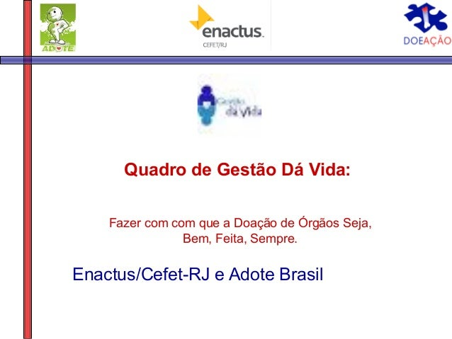 Quadro de Gestão Dá Vida:    Fazer com com que a Doação de Órgãos Seja,                Bem, Feita, Sempre.Enactus/Cefet-RJ...
