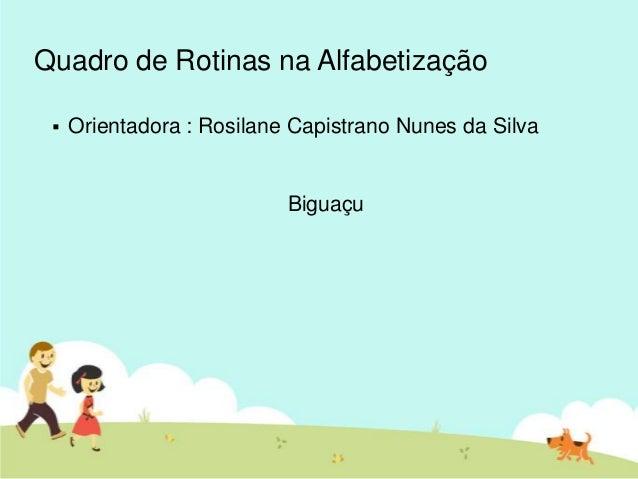 Quadro de Rotinas na Alfabetização Orientadora : Rosilane Capistrano Nunes da SilvaBiguaçu
