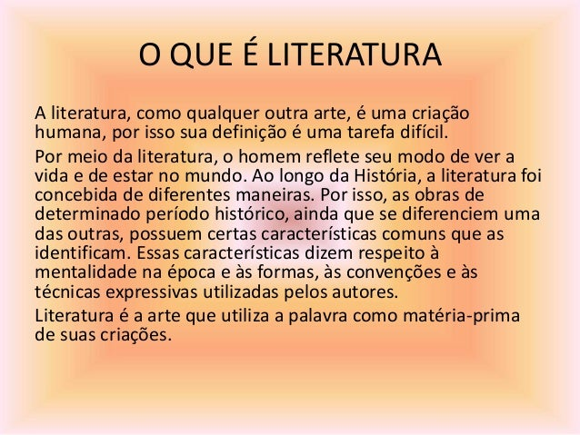 O QUE É LITERATURA A literatura, como qualquer outra arte, é uma criação humana, por isso sua definição é uma tarefa difíc...