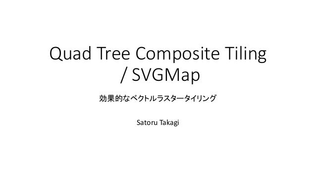 Quad Tree Composite Tiling / SVGMap 効果的なベクトルラスタータイリング Satoru Takagi