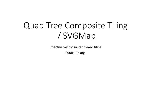 Quad Tree Composite Tiling / SVGMap Effective vector raster mixed tiling Satoru Takagi