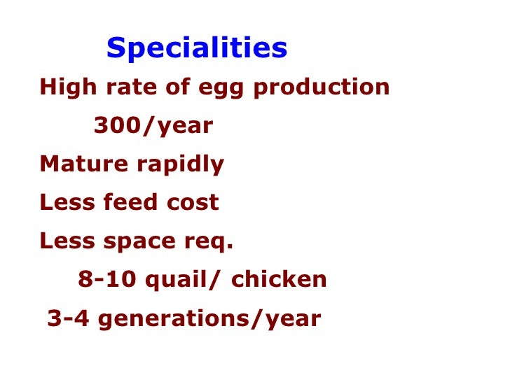 Specialities  High rate of egg production 300/year Mature rapidly Less feed cost Less space req. 8-10 quail/ chicken  3-4 ...