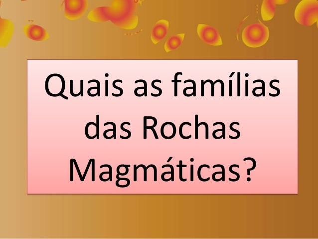 Quais as famílias das Rochas Magmáticas?