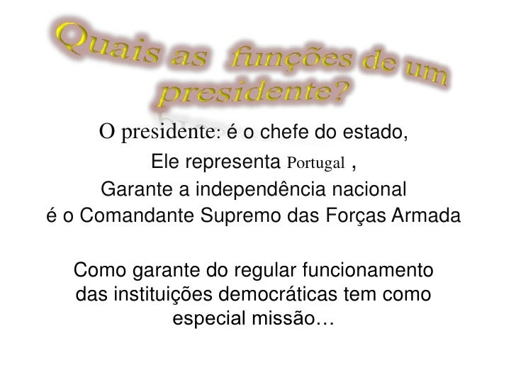 Quais as  funções de um presidente?<br />O presidente: é o chefe do estado,<br />Ele representa Portugal,<br />Garante a i...