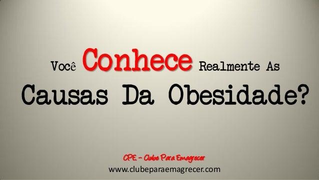 Você Conhece Realmente As Causas Da Obesidade? CPE – Clube Para Emagrecer www.clubeparaemagrecer.com