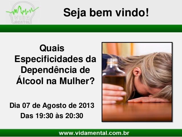Seja bem vindo! Quais Especificidades da Dependência de Álcool na Mulher? Dia 07 de Agosto de 2013 Das 19:30 às 20:30