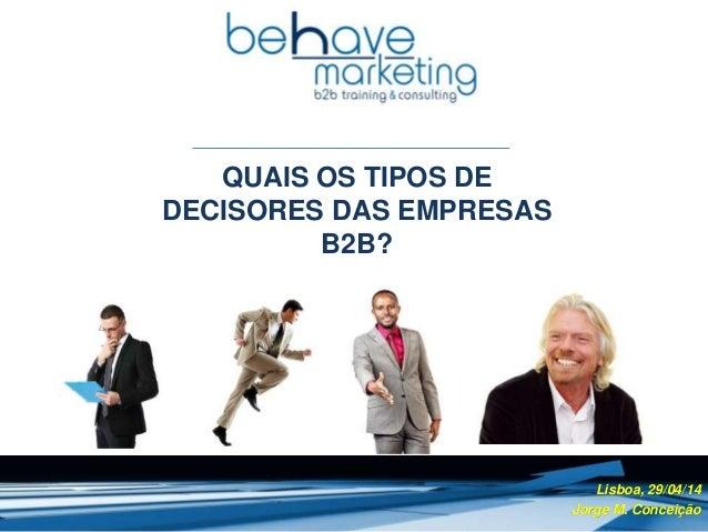 QUAIS OS TIPOS DE DECISORES DAS EMPRESAS B2B? Lisboa, 29/04/14 Jorge M. Conceição