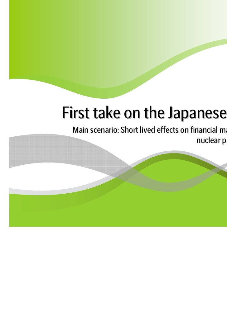 First take on the Japanese earthquake Main scenario: Short lived effects on financial markets and economy but             ...