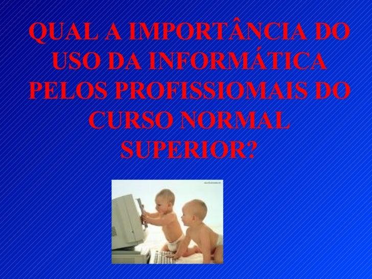 QUAL A IMPORTÂNCIA DO USO DA INFORMÁTICA PELOS PROFISSIOMAIS DO CURSO NORMAL SUPERIOR?