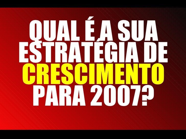 QUAL É A SUA ESTRATÉGIA DE  CRESCIMENTO  PARA 2007?