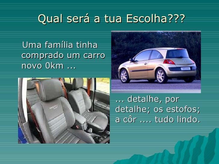 Qual será a tua Escolha??? <ul><li>Uma família tinha comprado um carro novo 0km ...  </li></ul>... detalhe, por detalhe; o...