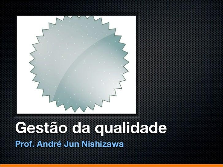 Gestão da qualidadeProf. André Jun Nishizawa