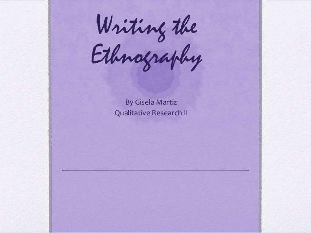 Writing theEthnography    By Gisela Martiz  Qualitative Research II