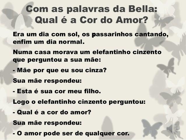 Com as palavras da Bella: Qual é a Cor do Amor? Era um dia com sol, os passarinhos cantando, enfim um dia normal. Numa cas...
